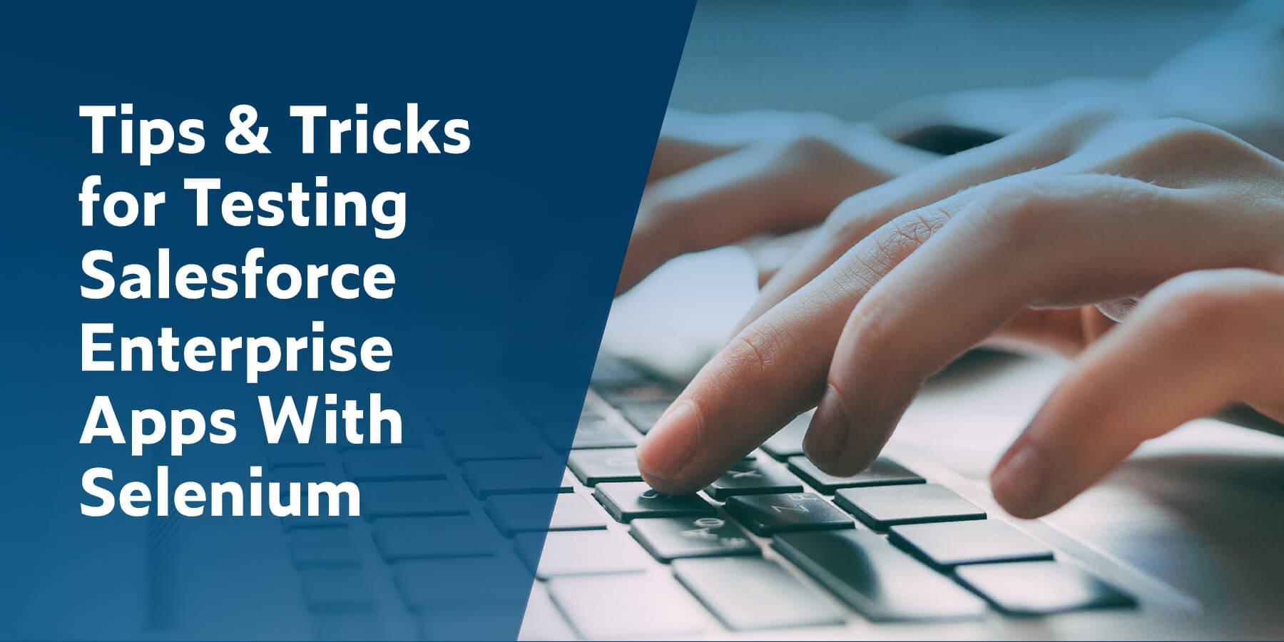 Tips & Tricks for Testing Salesforce Enterprise Apps With Selenium