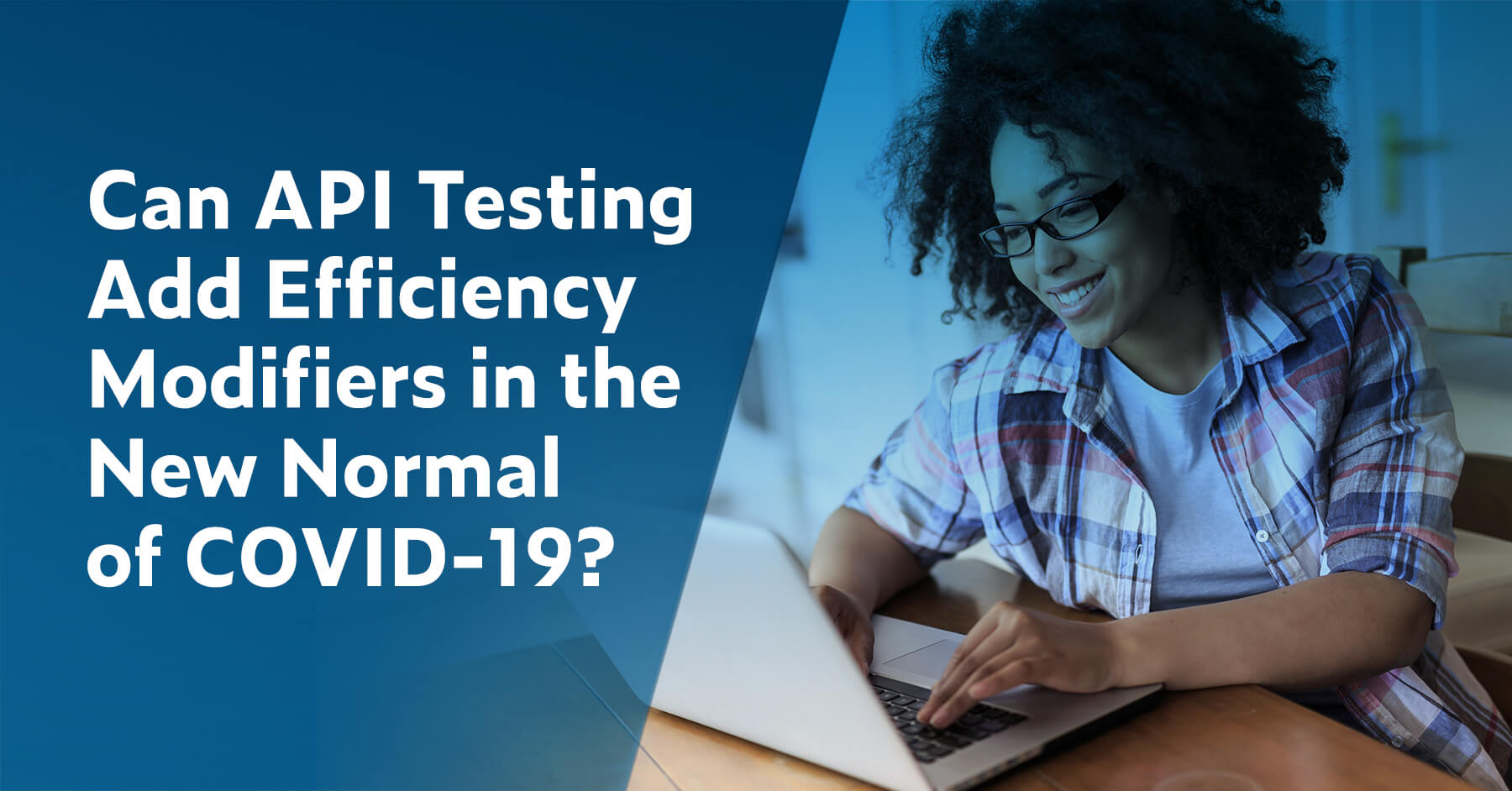 Can API Testing Add Efficiency Modifiers in the New Normal of COVID-19?